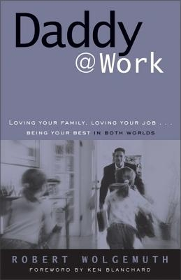 Daddy@work: Loving Your Family, Loving Your Job . . . Being Your Best in Both Worlds