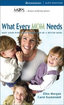 What Every Mom Needs: Meet Your Nine Basic Needs (and Be a Better Mom)