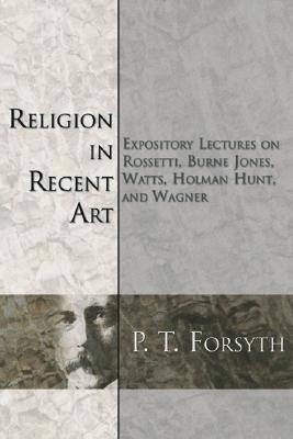 Religion in Recent Art: Expository Lectures on Rosetti, Burne Jones Watts, Holman Hunt and Wagner