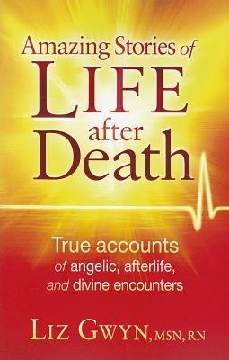Amazing Stories of Life After Death: True Accounts of Angelic, Afterlife, and Divine Encounters