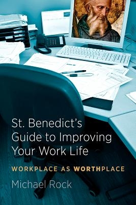 St. Benedict's Guide to Improving Your Work Life: Workplace as Worthplace