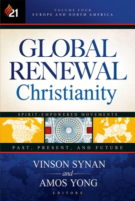 Global Renewal Christianity, Volume 4: Europe and North America Spirit Empowered Movements: Past, Present, and Future