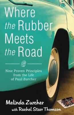 Where the Rubber Meets the Road: Nine Proven Principles from the Life of Paul Zurcher