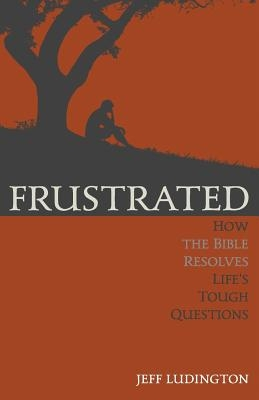 Frustrated: How the Bible Resolves Life's Tough Questions