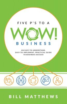 Five P's to a Wow Business: An Easy-To-Understand, Easy-To-Implement, Practical Guide to Business Success