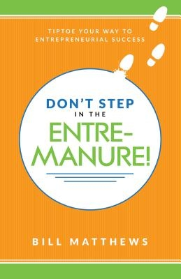 Don't Step in the Entremanure!: Tiptoe Your Way to Entrepreneurial Success