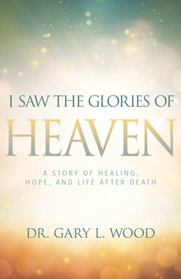 I Saw the Glories of Heaven: A Story of Healing, Hope, and Life After Death