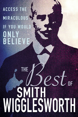 The Best of Smith Wigglesworth: Access the Miraculous If You Would Only Believe