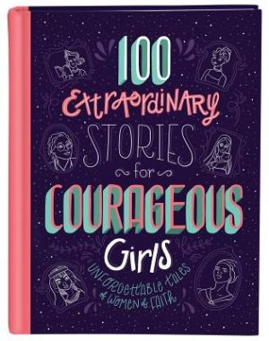 100 Extraordinary Stories for Courageous Girls: Unforgettable Tales of Women of Faith