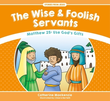 The Wise and Foolish Servants: Matthew 25: Use God's Gifts