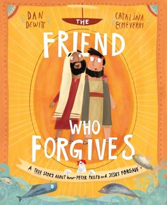 The Friend Who Forgives: A True Story about How Peter Failed and Jesus Forgave