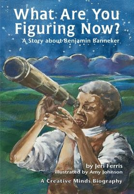What Are You Figuring Now?: A Story about Benjamin Banneker
