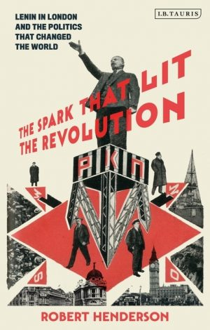 The Spark That Lit the Revolution: Lenin in London and the Politics That Changed the World 1