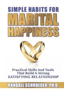 Simple Habits for Marital Happiness: Practical Skills and Tools That Build a Strong Satisfying Relationship