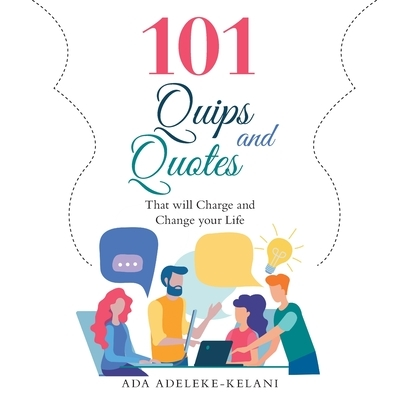 101 Quips and Quotes: That Will Charge and Change Your Life