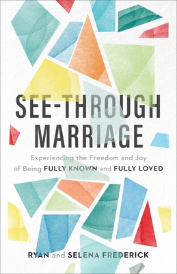 See-Through Marriage: Experiencing the Freedom and Joy of Being Fully Known and Fully Loved