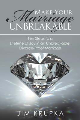 Make Your Marriage Unbreakable: Ten Steps to a Lifetime of Joy in an Unbreakable, Divorce-Proof Marriage