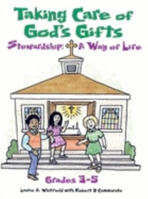 Taking Care of God's Gifts Stewardship: A Way of Life; Grades 3-5